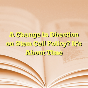 A Change in Direction on Stem Cell Policy? It's About Time
