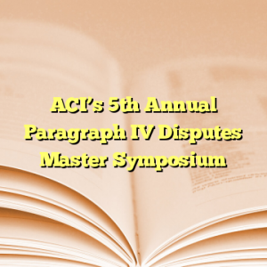 ACI's 5th Annual Paragraph IV Disputes Master Symposium