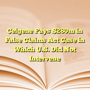 Celgene Pays $280m in False Claims Act Case in Which U.S. Did Not Intervene