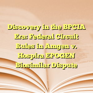 Discovery in the BPCIA Era: Federal Circuit Rules in Amgen v. Hospira EPOGEN Biosimilar Dispute