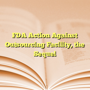 FDA Action Against Outsourcing Facility, the Sequel