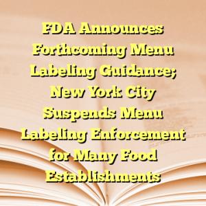 FDA Announces Forthcoming Menu Labeling Guidance; New York City Suspends Menu Labeling Enforcement for Many Food Establishments