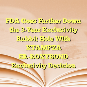 FDA Goes Farther Down the 3-Year Exclusivity Rabbit Hole With XTAMPZA ER-ROXYBOND Exclusivity Decision