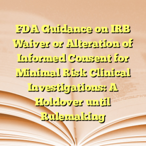 FDA Guidance on IRB Waiver or Alteration of Informed Consent for Minimal Risk Clinical Investigations: A Holdover until Rulemaking
