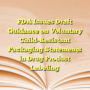 FDA Issues Draft Guidance on Voluntary Child-Resistant Packaging Statements in Drug Product Labeling