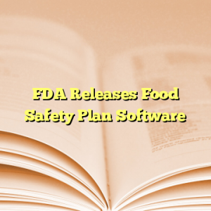FDA Releases Food Safety Plan Software