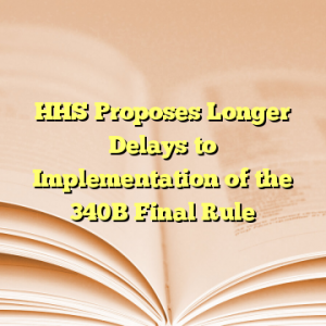 HHS Proposes Longer Delays to Implementation of the 340B Final Rule