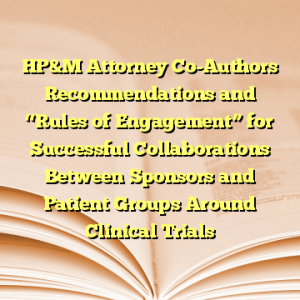 """HP&M Attorney Co-Authors Recommendations and """"Rules of Engagement"""" for Successful Collaborations Between Sponsors and Patient Groups Around Clinical Trials"""