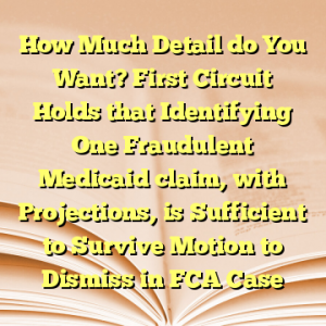 How Much Detail do You Want? First Circuit Holds that Identifying One Fraudulent Medicaid claim, with Projections, is Sufficient to Survive Motion to Dismiss in FCA Case