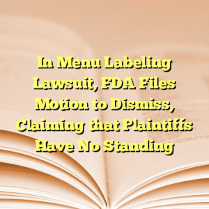 In Menu Labeling Lawsuit, FDA Files Motion to Dismiss, Claiming that Plaintiffs Have No Standing