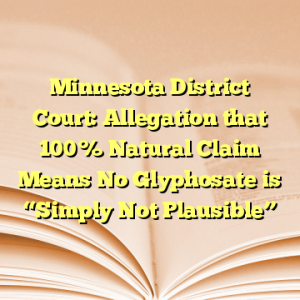 """Minnesota District Court: Allegation that 100% Natural Claim Means No Glyphosate is """"Simply Not Plausible"""""""