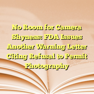 No Room for Camera Shyness: FDA Issues Another Warning Letter Citing Refusal to Permit Photography