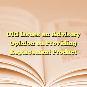 OIG Issues an Advisory Opinion on Providing Replacement Product