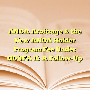 ANDA Arbitrage & the New ANDA Holder Program Fee Under GDUFA II: A Follow-Up