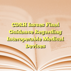 CDRH Issues Final Guidance Regarding Interoperable Medical Devices