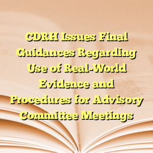 CDRH Issues Final Guidances Regarding Use of Real-World Evidence and Procedures for Advisory Committee Meetings