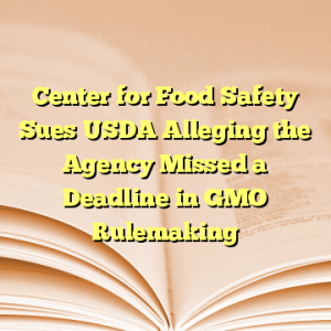 Center for Food Safety Sues USDA Alleging the Agency Missed a Deadline in GMO Rulemaking