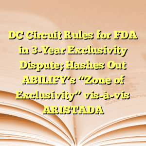 """DC Circuit Rules for FDA in 3-Year Exclusivity Dispute; Hashes Out ABILIFY's """"Zone of Exclusivity"""" vis-à-vis ARISTADA"""