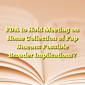 FDA to Hold Meeting on Home Collection of Pap Smears: Possible Broader Implications?