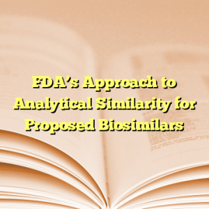 FDA's Approach to Analytical Similarity for Proposed Biosimilars