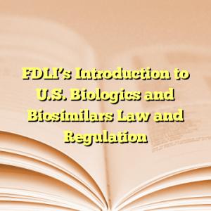 FDLI's Introduction to U.S. Biologics and Biosimilars Law and Regulation