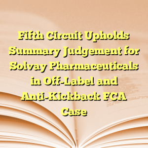 Fifth Circuit Upholds Summary Judgement for Solvay Pharmaceuticals in Off-Label and Anti-Kickback FCA Case