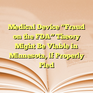 """Medical Device """"Fraud on the FDA"""" Theory Might Be Viable in Minnesota, if Properly Pled"""