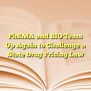 PhRMA and BIO Team Up Again to Challenge a State Drug Pricing Law