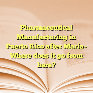 Pharmaceutical Manufacturing in Puerto Rico after Maria– Where does it go from here?