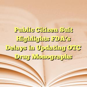Public Citizen Suit Highlights FDA's Delays in Updating OTC Drug Monographs