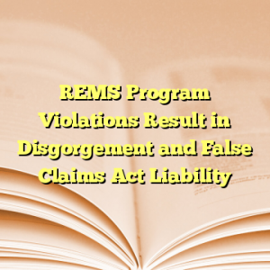 REMS Program Violations Result in Disgorgement and False Claims Act Liability