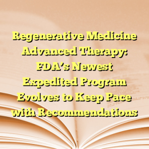 Regenerative Medicine Advanced Therapy: FDA's Newest Expedited Program Evolves to Keep Pace with Recommendations