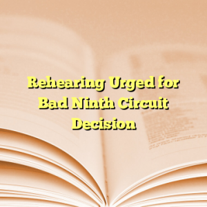 Rehearing Urged for Bad Ninth Circuit Decision