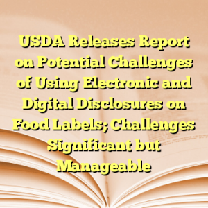 USDA Releases Report on Potential Challenges of Using Electronic and Digital Disclosures on Food Labels; Challenges Significant but Manageable