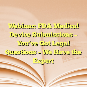 Webinar: FDA Medical Device Submissions – You've Got Legal Questions – We Have the Expert
