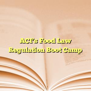 ACI's Food Law Regulation Boot Camp