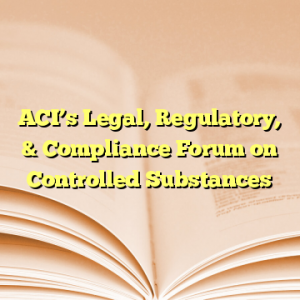 ACI's Legal, Regulatory, & Compliance Forum on Controlled Substances