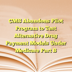 CMS Abandons Pilot Program to Test Alternative Drug Payment Models Under Medicare Part B