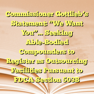 """Commissioner Gottlieb's Statement: """"We Want You""""… Seeking Able-Bodied Compounders to Register as Outsourcing Facilities Pursuant to FDCA Section 503B"""