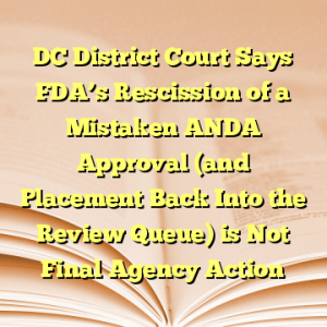 DC District Court Says FDA's Rescission of a Mistaken ANDA Approval (and Placement Back Into the Review Queue) is Not Final Agency Action