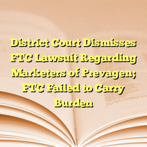 District Court Dismisses FTC Lawsuit Regarding Marketers of Prevagen; FTC Failed to Carry Burden