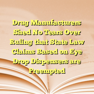Drug Manufacturers Shed No Tears Over Ruling that State Law Claims Based on Eye Drop Dispensers are Preempted