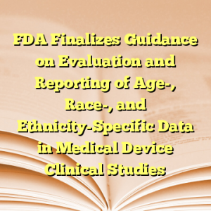 FDA Finalizes Guidance on Evaluation and Reporting of Age-, Race-, and Ethnicity-Specific Data in Medical Device Clinical Studies