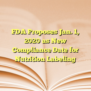 FDA Proposes Jan. 1, 2020 as New Compliance Date for Nutrition Labeling