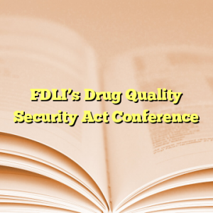 FDLI's Drug Quality Security Act Conference