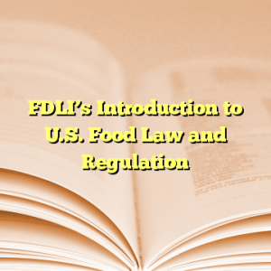 FDLI's Introduction to U.S. Food Law and Regulation