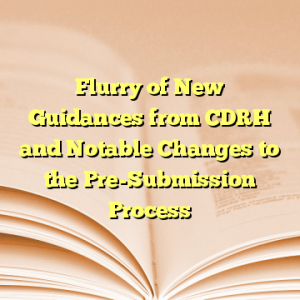 Flurry of New Guidances from CDRH and Notable Changes to the Pre-Submission Process
