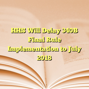 HHS Will Delay 340B Final Rule Implementation to July 2018
