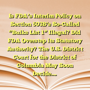 "Is FDA's Interim Policy on Section 503B's So-Called ""Bulks List 1"" Illegal? Did FDA Overstep its Statutory Authority? The U.S. District Court for the District of Columbia May Soon Decide…."