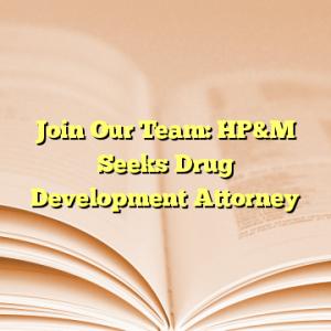 Join Our Team: HP&M Seeks Drug Development Attorney